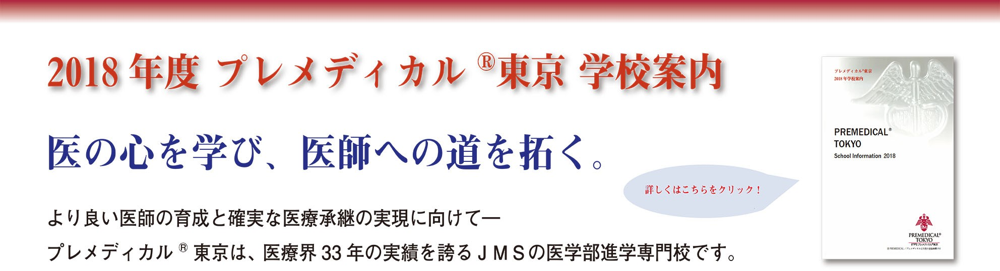 2018年学校案内ができました。より良い医師の育成と確実な医療承継に向けて、プレメディカル東京は、医療界33年の実績を誇るJMSの医学部進学専門校です。新学期生も募集中!
